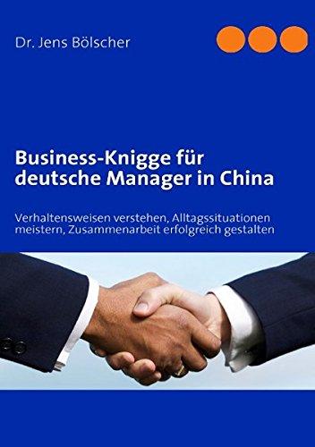 Business-Knigge für deutsche Manager in China: Verhaltensweisen verstehen, Alltagssituationen meistern, Zusammenarbeit erfolgreich gestalten -