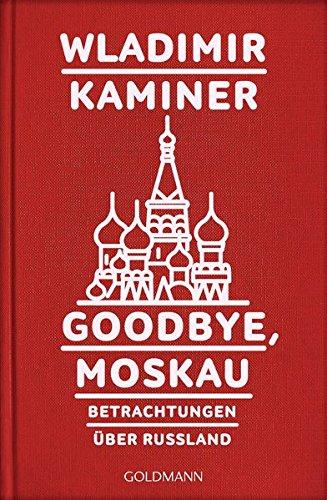 Goodbye, Moskau: Betrachtungen über Russland -