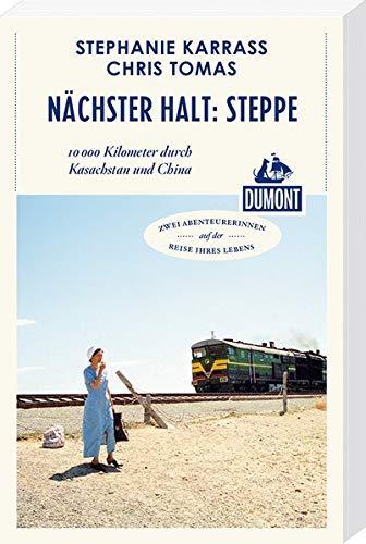 Nächster Halt: Steppe (DuMont Reiseabenteuer): 10.000 Kilometer durch Kasachstan und China -